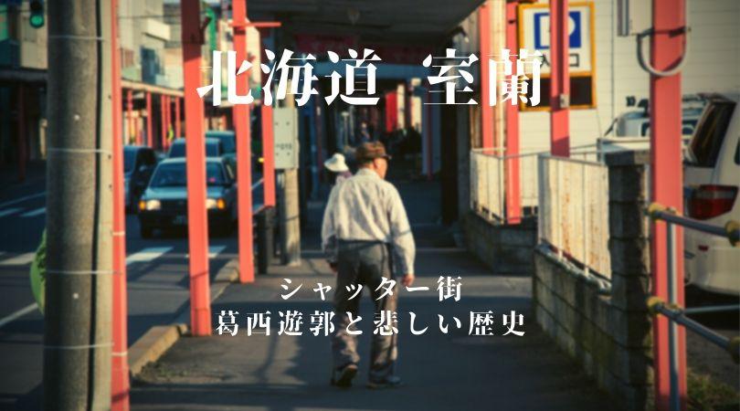 室蘭のシャッター通り〜葛西遊郭と栄枯盛衰の悲しい歴史〜